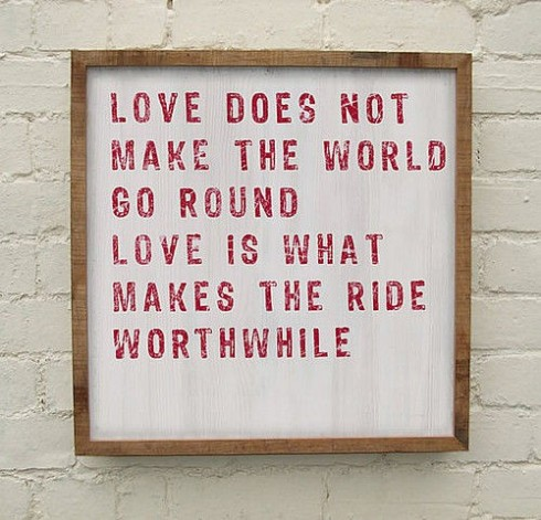 Love does not make the world go round.  Love is What makes the ride worthwhile.