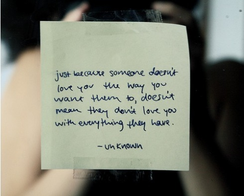 Just because someone doesn't love you the way you want them to, doesn't mean they don't love you with everything they have.